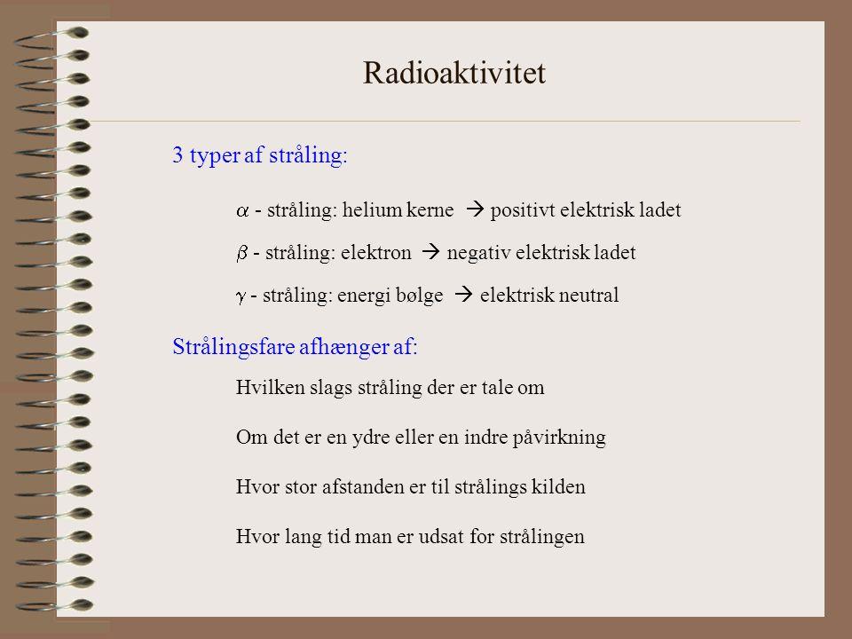 Radioaktivitet 3 typer af stråling:  - stråling: helium kerne  positivt elektrisk ladet  - stråling: elektron  negativ elektrisk ladet  - stråling: energi bølge  elektrisk neutral Strålingsfare afhænger af: Hvilken slags stråling der er tale om Om det er en ydre eller en indre påvirkning Hvor stor afstanden er til strålings kilden Hvor lang tid man er udsat for strålingen