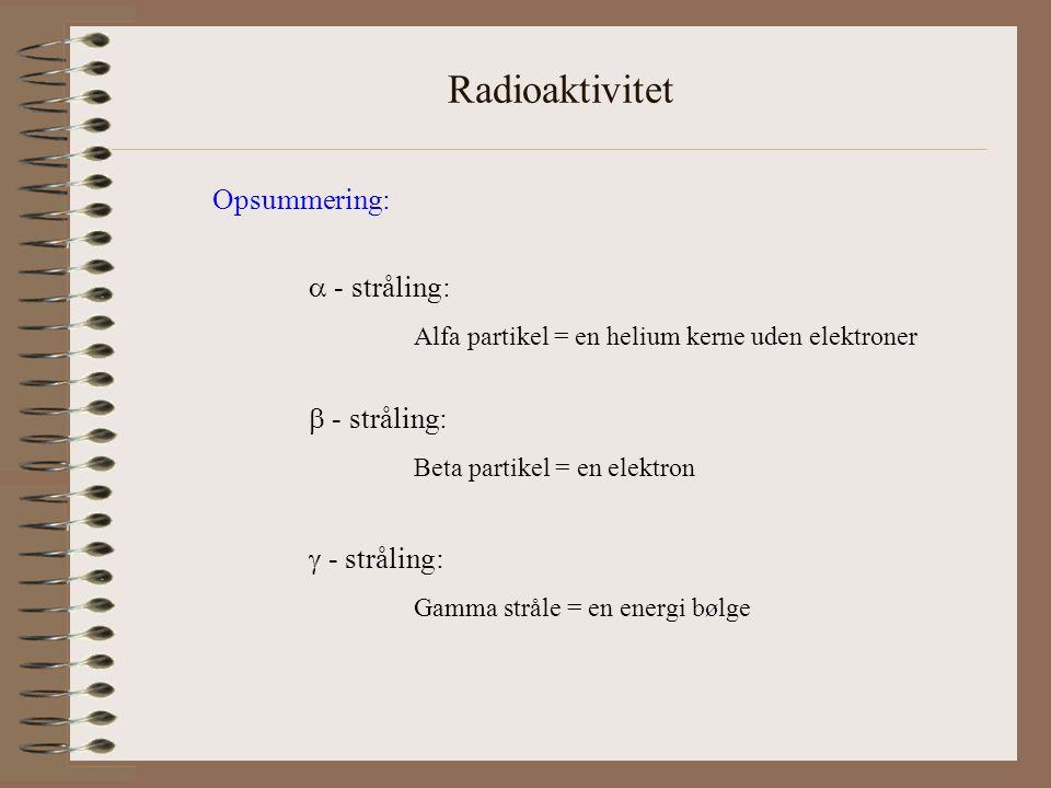 Radioaktivitet Opsummering:  - stråling: Alfa partikel = en helium kerne uden elektroner  - stråling: Beta partikel = en elektron  - stråling: Gamma stråle = en energi bølge