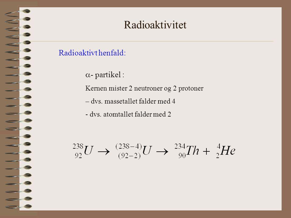 Radioaktivitet Radioaktivt henfald:  - partikel : Der omdannes en neutron i kernen til en proton og en elektron – elektronen sendes ud af kernen