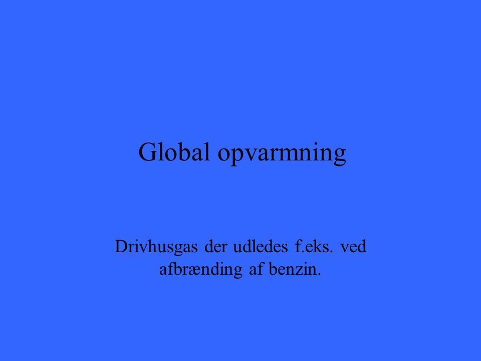 Global opvarmning Drivhusgas der udledes f.eks. ved afbrænding af benzin.