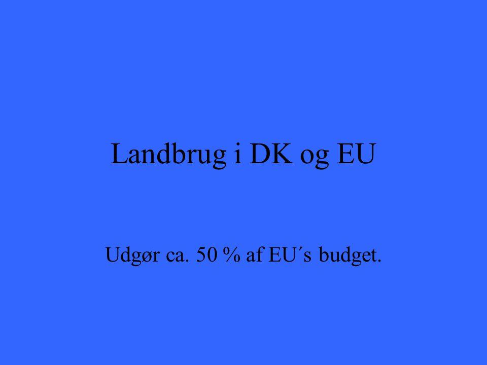 Landbrug i DK og EU Udgør ca. 50 % af EU´s budget.