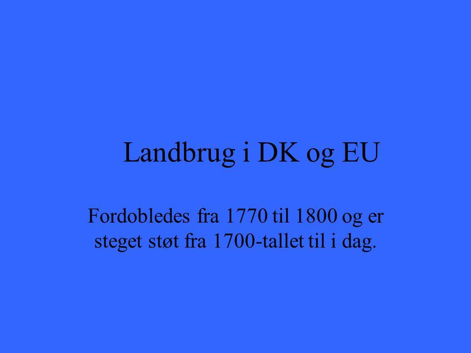 Landbrug i DK og EU Fordobledes fra 1770 til 1800 og er steget støt fra 1700-tallet til i dag.