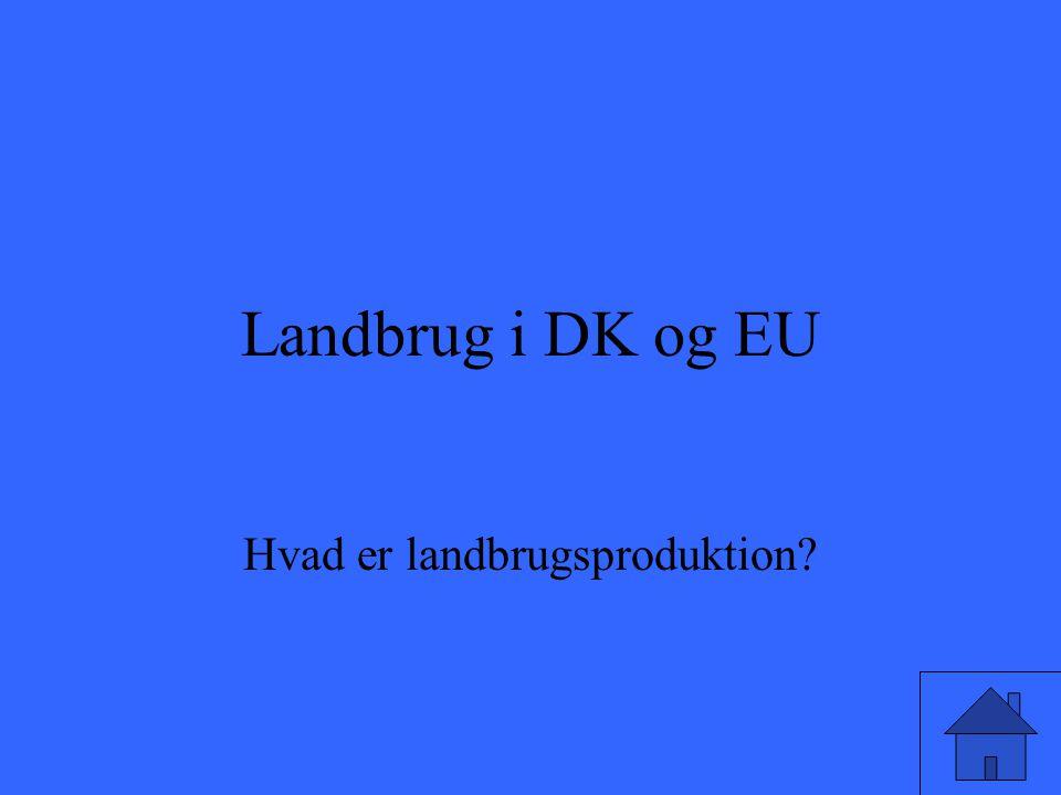Landbrug i DK og EU Hvad er landbrugsproduktion?