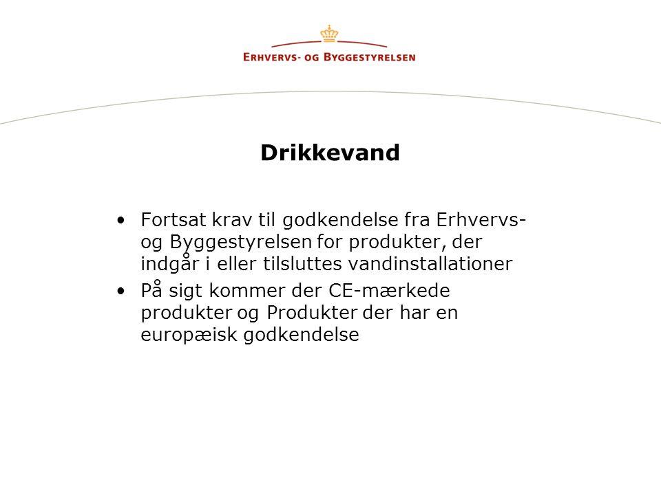 Drikkevand •Fortsat krav til godkendelse fra Erhvervs- og Byggestyrelsen for produkter, der indgår i eller tilsluttes vandinstallationer •På sigt kommer der CE-mærkede produkter og Produkter der har en europæisk godkendelse