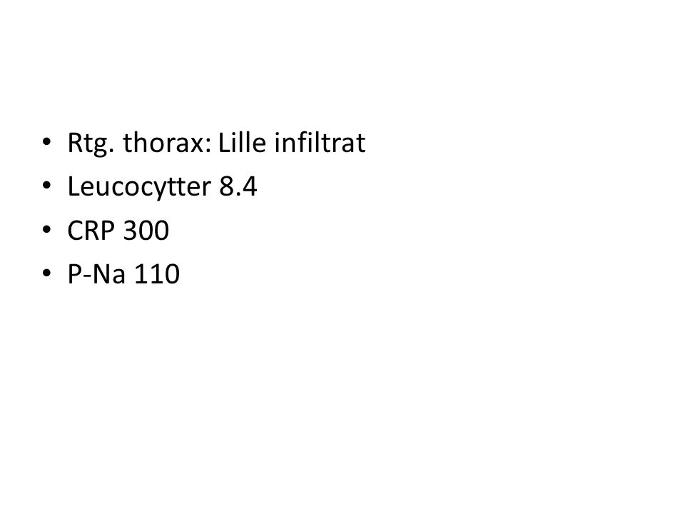 • Rtg. thorax: Lille infiltrat • Leucocytter 8.4 • CRP 300 • P-Na 110