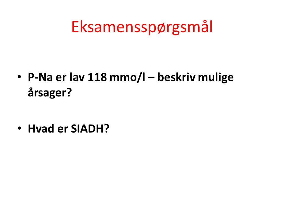 Eksamensspørgsmål • P-Na er lav 118 mmo/l – beskriv mulige årsager? • Hvad er SIADH?