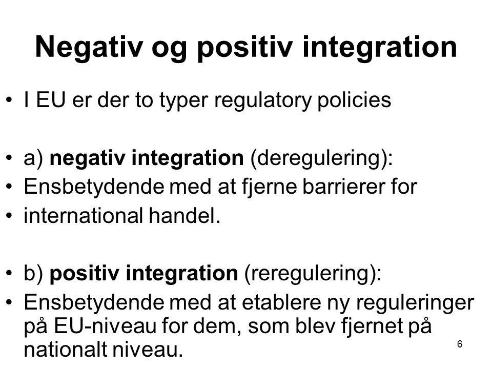 Negativ og positiv integration •I EU er der to typer regulatory policies •a) negativ integration (deregulering): •Ensbetydende med at fjerne barrierer for •international handel.