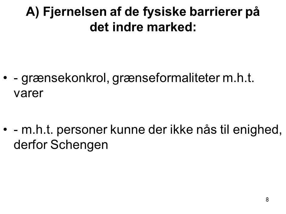 A) Fjernelsen af de fysiske barrierer på det indre marked: •- grænsekonkrol, grænseformaliteter m.h.t.