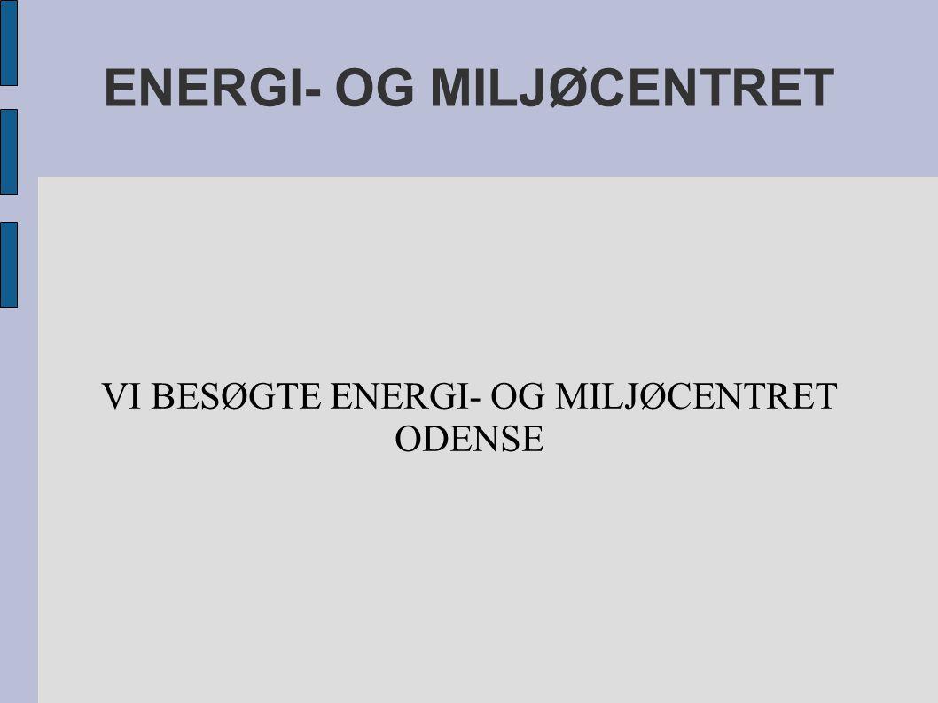 ENERGI- OG MILJØCENTRET VI BESØGTE ENERGI- OG MILJØCENTRET ODENSE