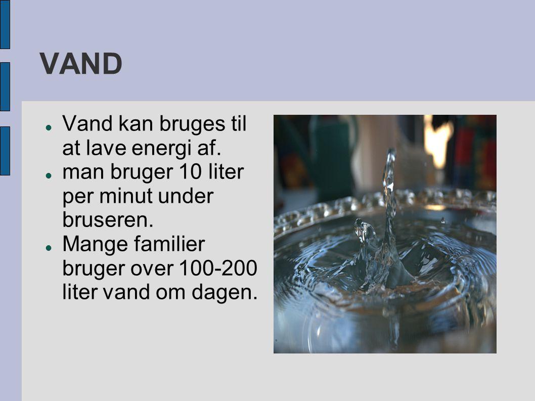 VAND  Vand kan bruges til at lave energi af.  man bruger 10 liter per minut under bruseren.