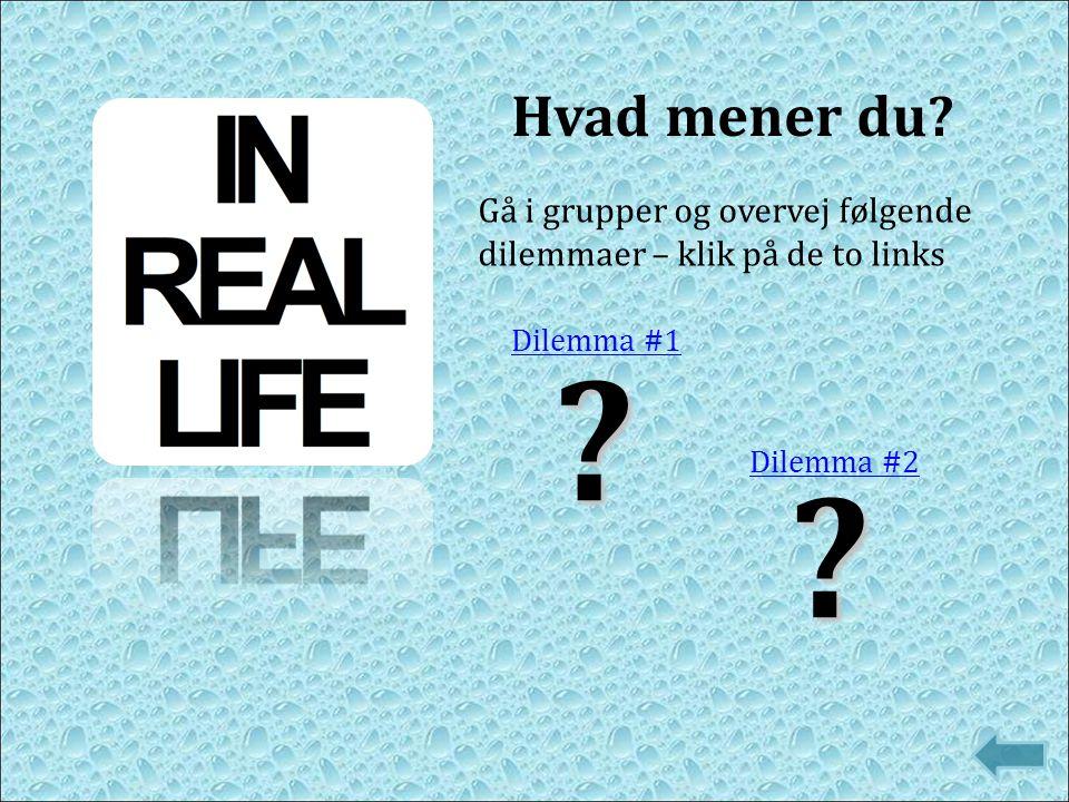 ? Dilemma #1 Hvad mener du? ? Dilemma #2 Gå i grupper og overvej følgende dilemmaer – klik på de to links