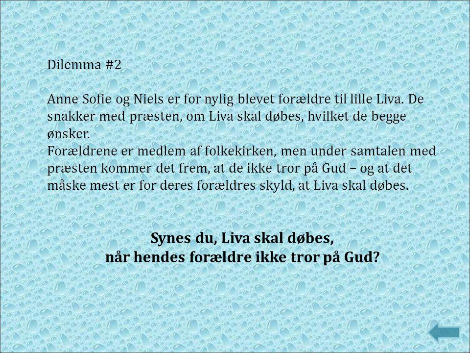Dilemma #2 Anne Sofie og Niels er for nylig blevet forældre til lille Liva. De snakker med præsten, om Liva skal døbes, hvilket de begge ønsker. Foræl