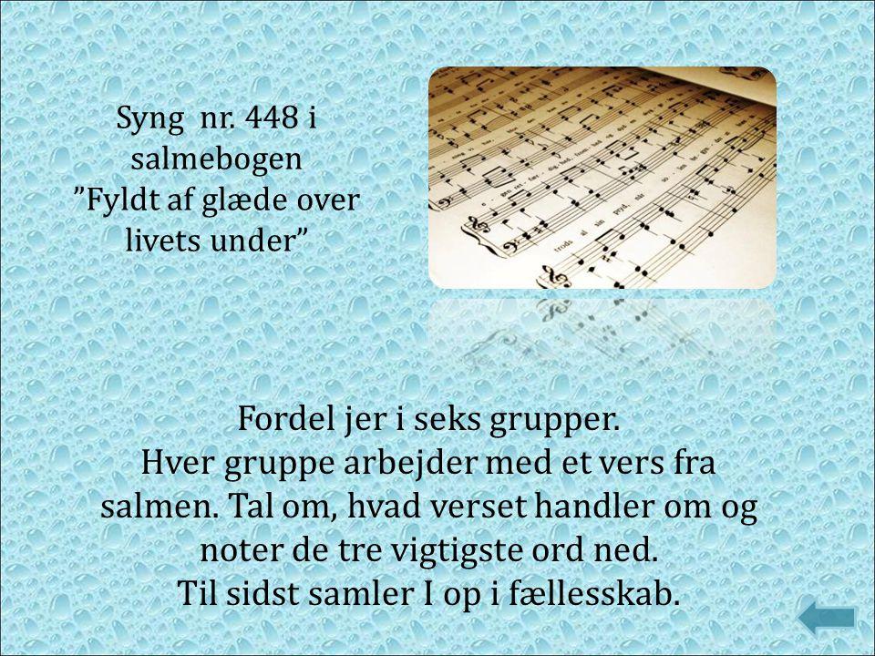 """Syng nr. 448 i salmebogen """"Fyldt af glæde over livets under"""" Fordel jer i seks grupper. Hver gruppe arbejder med et vers fra salmen. Tal om, hvad vers"""