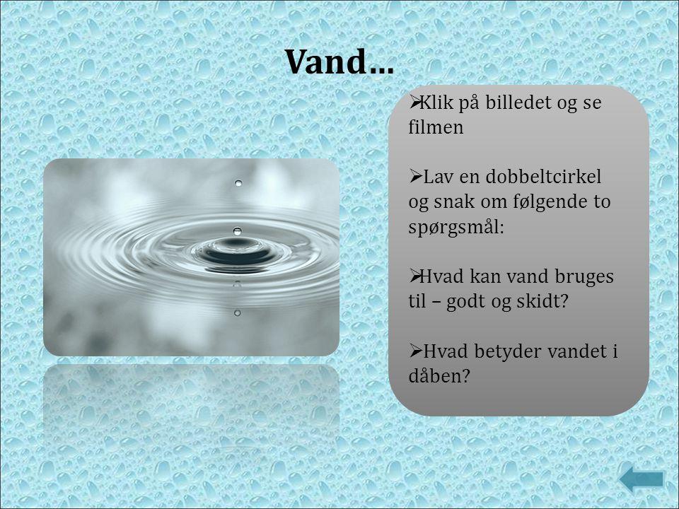  Klik på billedet og se filmen  Lav en dobbeltcirkel og snak om følgende to spørgsmål:  Hvad kan vand bruges til – godt og skidt?  Hvad betyder va