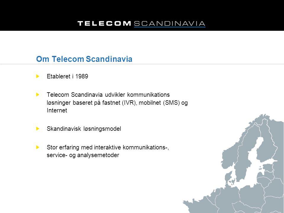 Om Telecom Scandinavia Etableret i 1989 Telecom Scandinavia udvikler kommunikations løsninger baseret på fastnet (IVR), mobilnet (SMS) og Internet Skandinavisk løsningsmodel Stor erfaring med interaktive kommunikations-, service- og analysemetoder