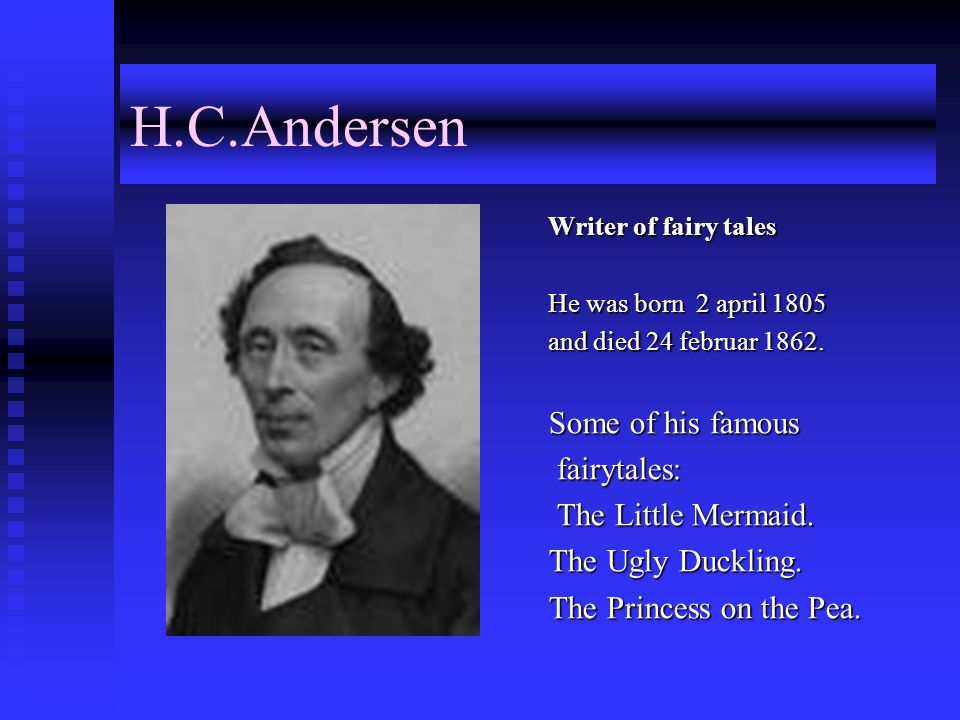 H.C.Andersen Writer of fairy tales He was born 2 april 1805 and died 24 februar 1862.