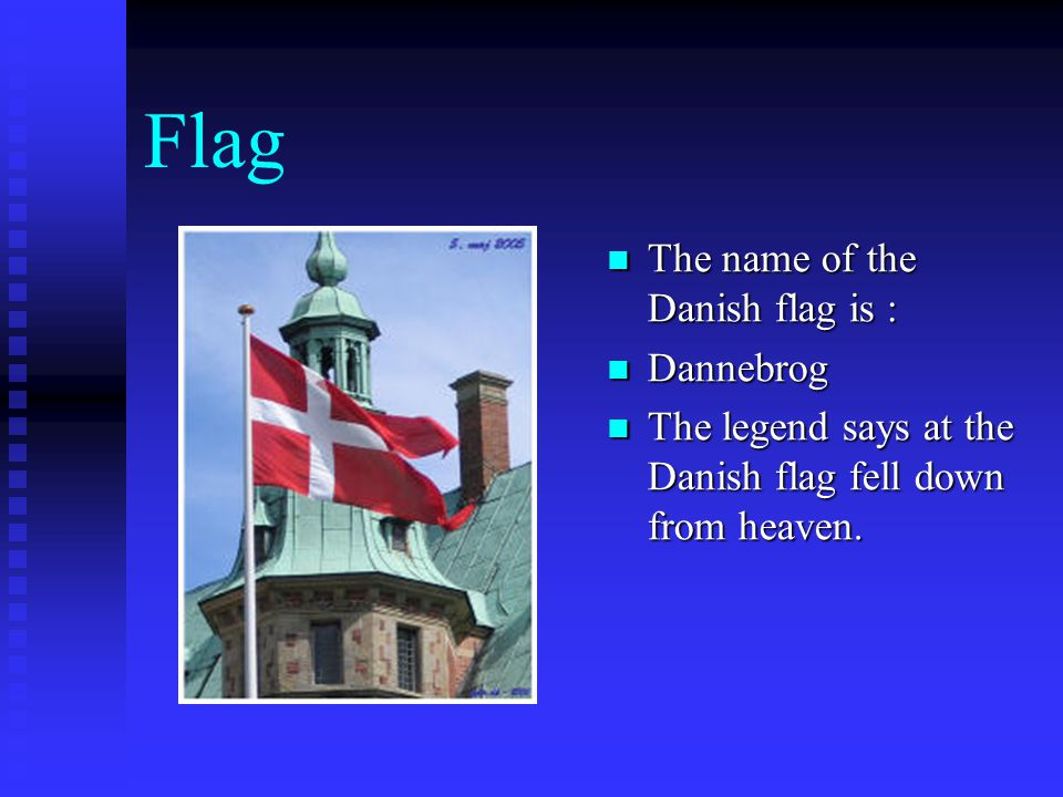 Flag  The name of the Danish flag is :  Dannebrog  The legend says at the Danish flag fell down from heaven.