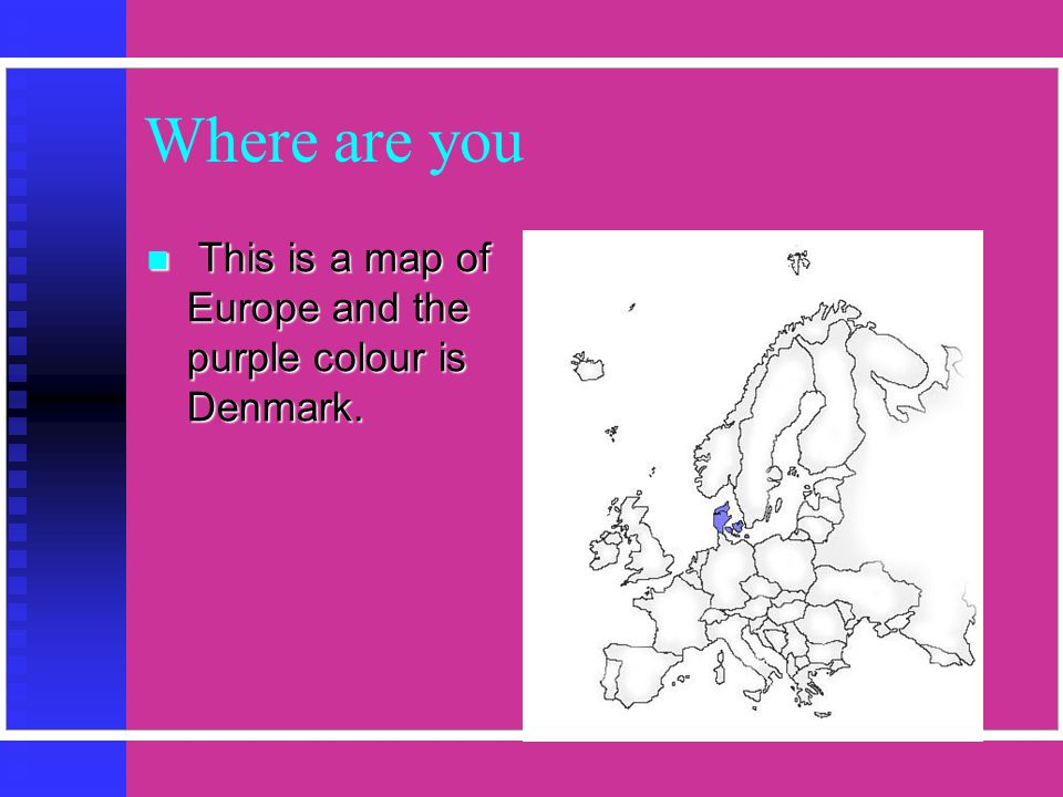 Where are you  This is a map of Europe and the purple colour is Denmark.