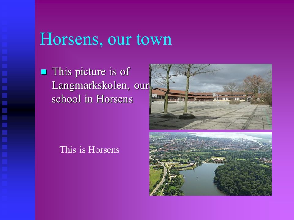 Horsens, our town  This picture is of Langmarkskolen, our school in Horsens   This is Horsens