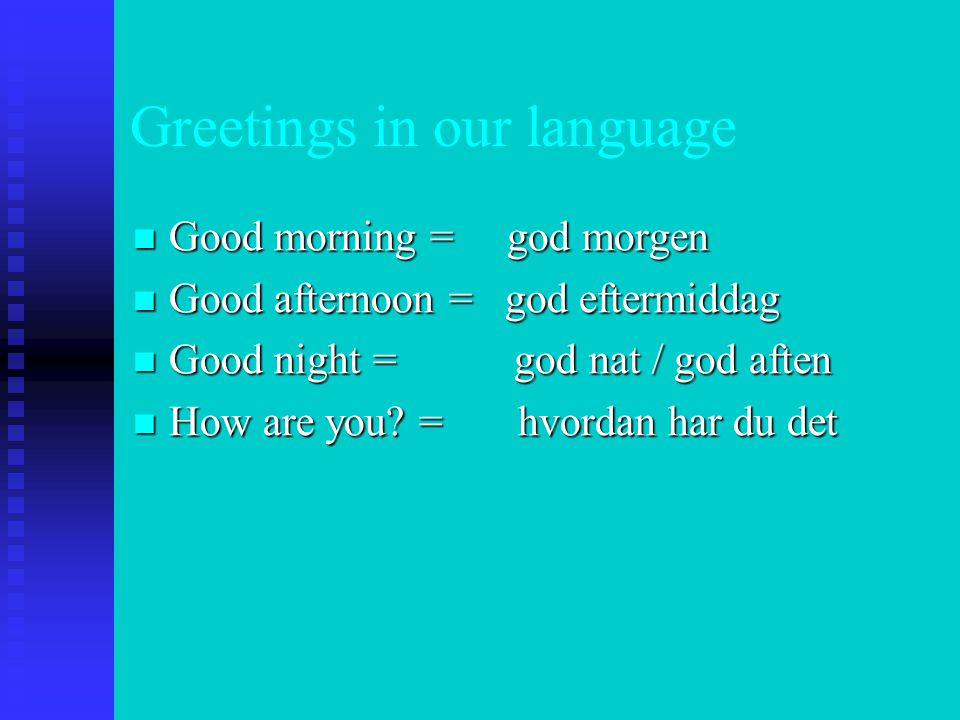 Greetings in our language  Good morning = god morgen  Good afternoon = god eftermiddag  Good night = god nat / god aften  How are you.