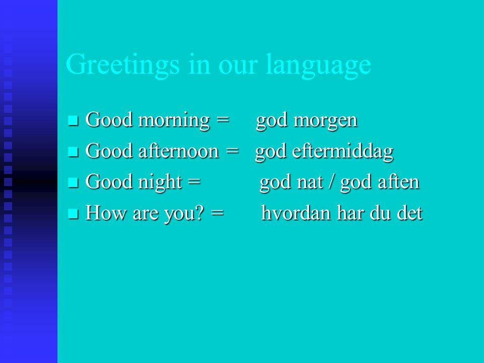 Greetings in our language  Good morning = god morgen  Good afternoon = god eftermiddag  Good night = god nat / god aften  How are you.