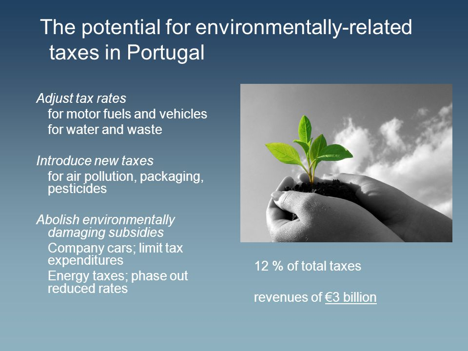 The potential for environmentally-related taxes in Portugal Adjust tax rates for motor fuels and vehicles for water and waste Introduce new taxes for air pollution, packaging, pesticides Abolish environmentally damaging subsidies Company cars; limit tax expenditures Energy taxes; phase out reduced rates 12 % of total taxes revenues of €3 billion