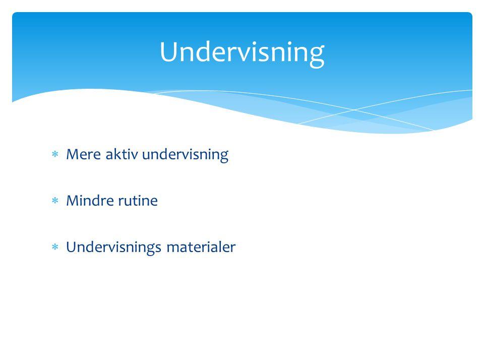  Mere aktiv undervisning  Mindre rutine  Undervisnings materialer Undervisning
