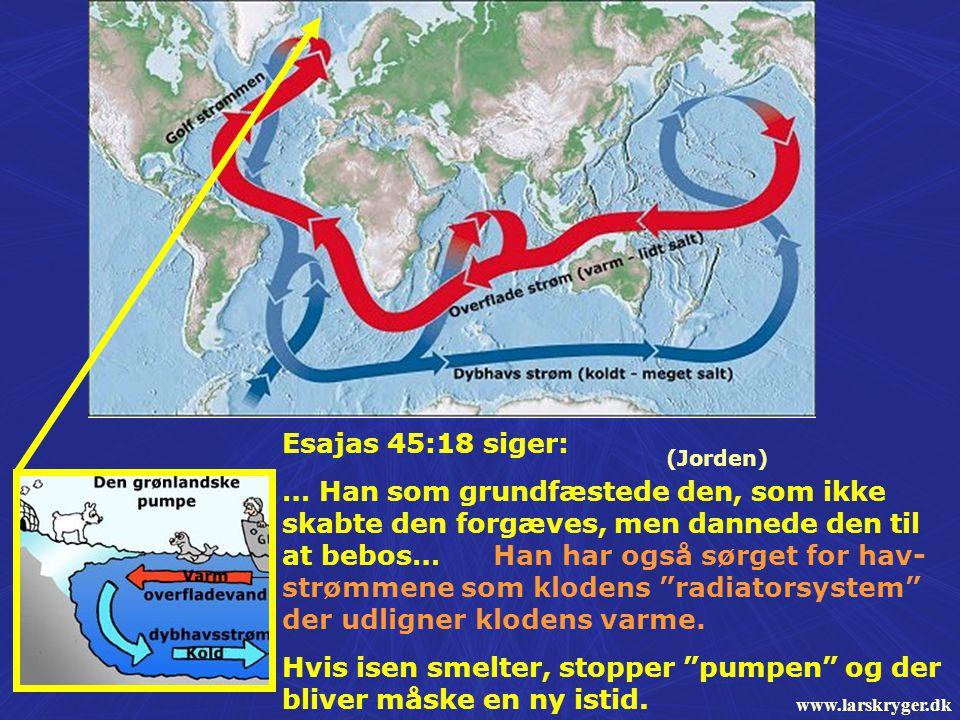 Esajas 45:18 siger: … Han som grundfæstede den, som ikke skabte den forgæves, men dannede den til at bebos… Han har også sørget for hav- strømmene som klodens radiatorsystem der udligner klodens varme.