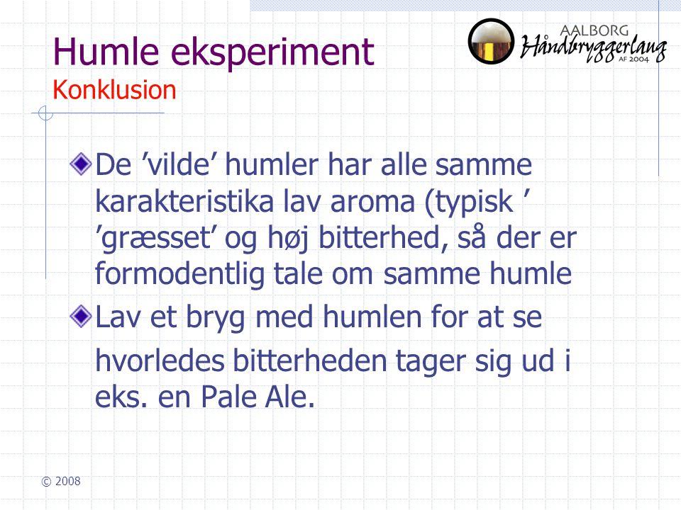 © 2008 Humle eksperiment Konklusion De 'vilde' humler har alle samme karakteristika lav aroma (typisk ' 'græsset' og høj bitterhed, så der er formodentlig tale om samme humle Lav et bryg med humlen for at se hvorledes bitterheden tager sig ud i eks.