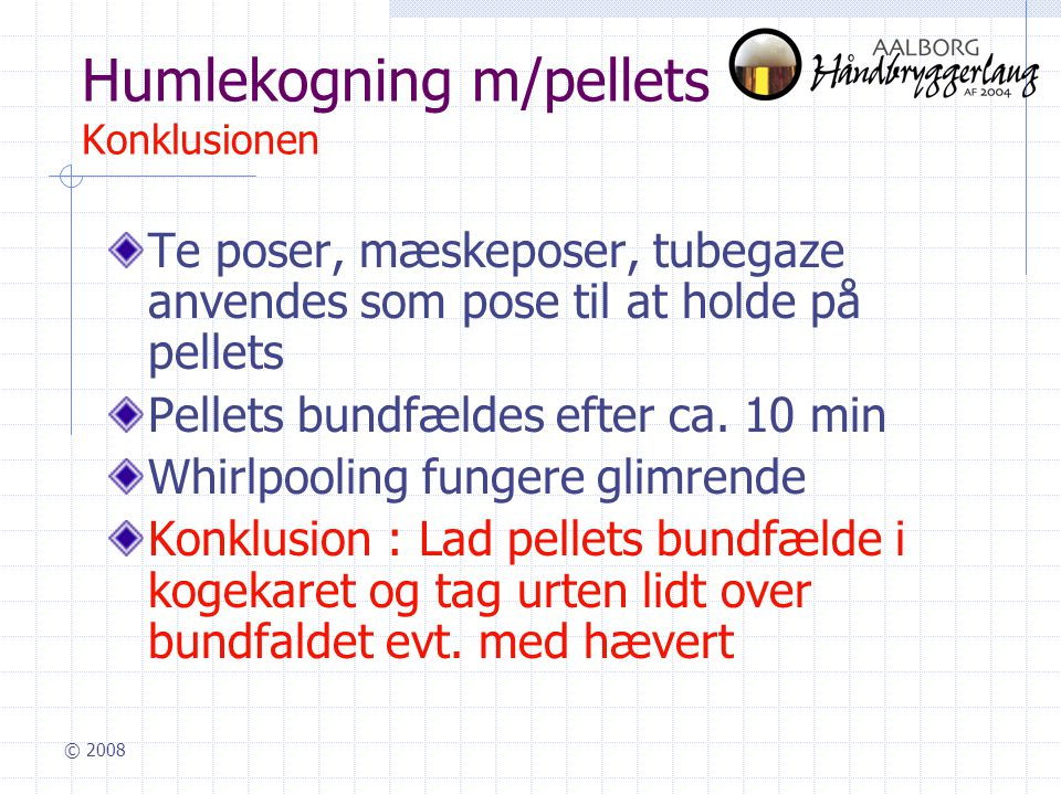 © 2008 Humlekogning m/pellets Konklusionen Te poser, mæskeposer, tubegaze anvendes som pose til at holde på pellets Pellets bundfældes efter ca.