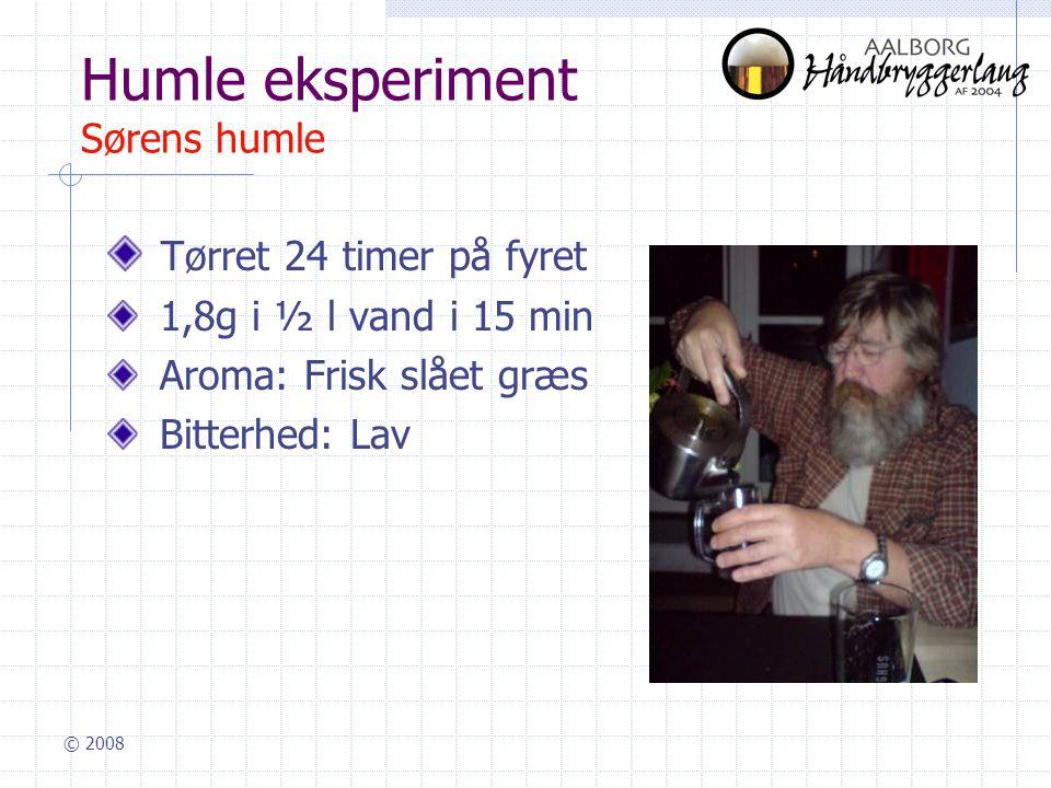 © 2008 Humle eksperiment Sørens humle Tørret 24 timer på fyret 1,8g i ½ l vand i 15 min Aroma: Frisk slået græs Bitterhed: Lav