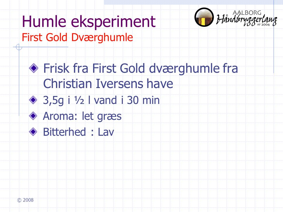 © 2008 Humle eksperiment First Gold Dværghumle Frisk fra First Gold dværghumle fra Christian Iversens have 3,5g i ½ l vand i 30 min Aroma: let græs Bitterhed : Lav
