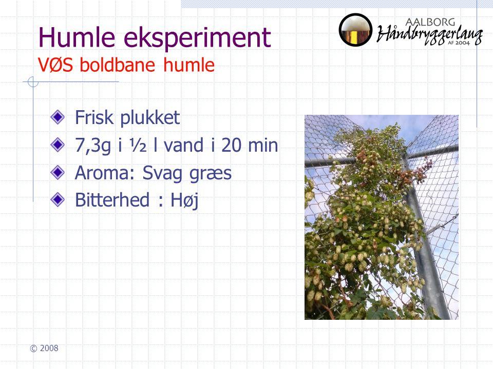 © 2008 Humle eksperiment VØS boldbane humle Frisk plukket 7,3g i ½ l vand i 20 min Aroma: Svag græs Bitterhed : Høj