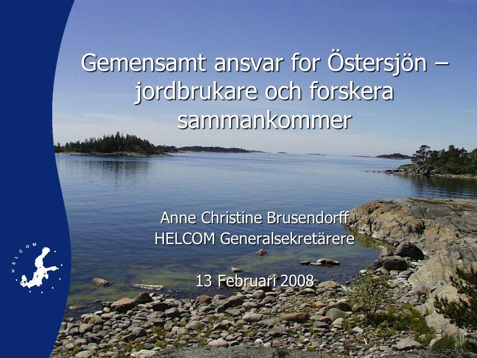 Gemensamt ansvar for Östersjön – jordbrukare och forskera sammankommer Anne Christine Brusendorff HELCOM Generalsekretärere 13 Februari 2008