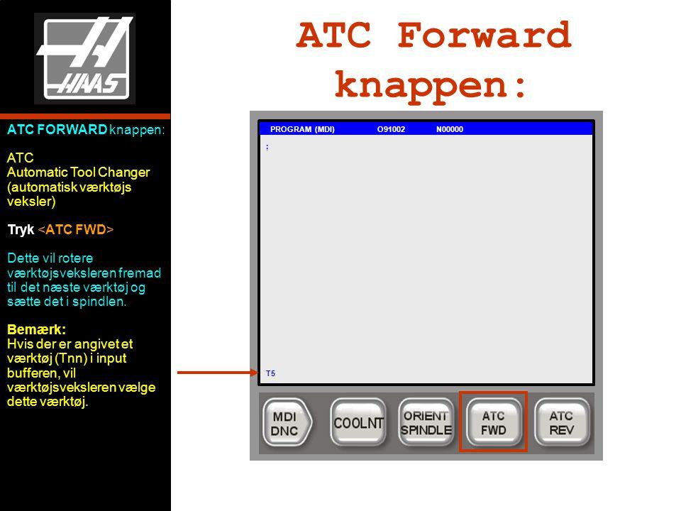ATC Forward knappen: PROGRAM (MDI) O91002 N00000 ; T5 ATC FORWARD knappen: ATC Automatic Tool Changer (automatisk værktøjs veksler) Tryk Dette vil rotere værktøjsveksleren fremad til det næste værktøj og sætte det i spindlen.