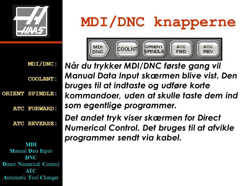 MDI/DNC knapperne MDI/DNC: COOLANT: ORIENT SPINDLE: ATC FORWARD: ATC REVERSE: MDI Manual Data Input DNC Direct Numerical Control ATC Automatic Tool Changer Når du trykker MDI/DNC første gang vil Manual Data Input skærmen blive vist.