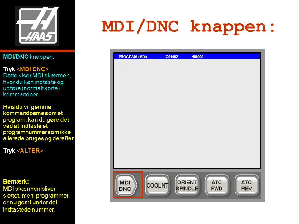 MDI/DNC knappen: PROGRAM (MDI) O91002 N00000 ; MDI/DNC knappen: Tryk Dette viser MDI skærmen, hvor du kan indtaste og udføre (normalt korte) kommandoer.