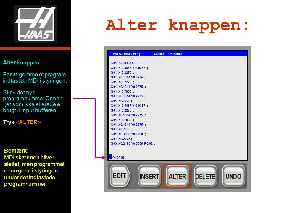 Alter knappen: For at gemme et program indtastet i MDI i styringen: Skriv det nye programnummer Onnnn; (et som ikke allerede er brugt) i input bufferen Tryk Alter knappen: G01 PROGRAM (MDI ) O91002 N00000 G01 Z-0.0337 F7.