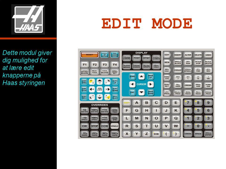 EDIT MODE Dette modul giver dig mulighed for at lære edit knapperne på Haas styringen