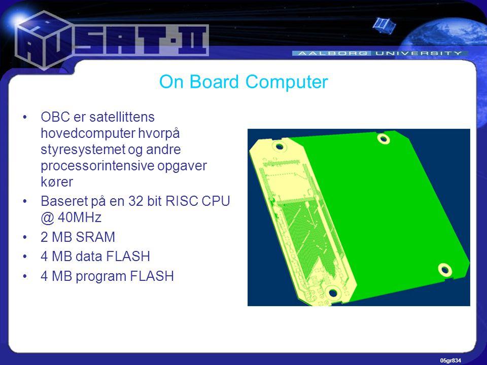 05gr834 On Board Computer •OBC er satellittens hovedcomputer hvorpå styresystemet og andre processorintensive opgaver kører •Baseret på en 32 bit RISC CPU @ 40MHz •2 MB SRAM •4 MB data FLASH •4 MB program FLASH