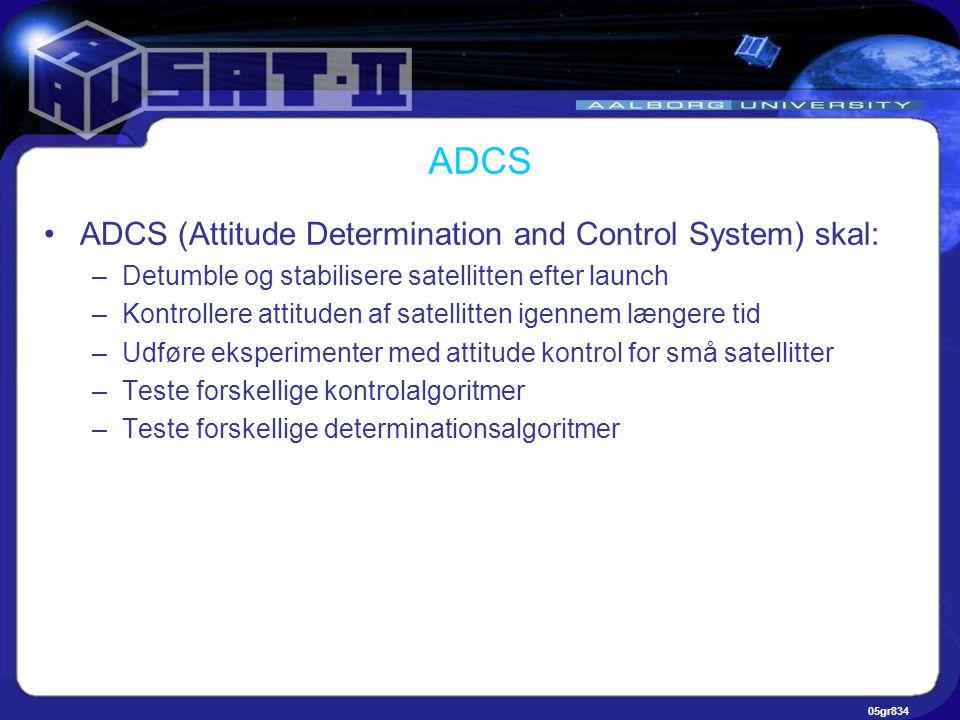 05gr834 ADCS •ADCS (Attitude Determination and Control System) skal: –Detumble og stabilisere satellitten efter launch –Kontrollere attituden af satellitten igennem længere tid –Udføre eksperimenter med attitude kontrol for små satellitter –Teste forskellige kontrolalgoritmer –Teste forskellige determinationsalgoritmer
