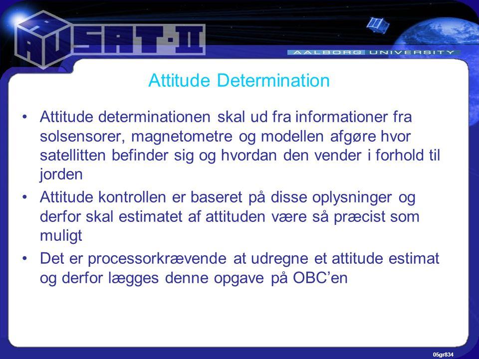 05gr834 Attitude Determination •Attitude determinationen skal ud fra informationer fra solsensorer, magnetometre og modellen afgøre hvor satellitten befinder sig og hvordan den vender i forhold til jorden •Attitude kontrollen er baseret på disse oplysninger og derfor skal estimatet af attituden være så præcist som muligt •Det er processorkrævende at udregne et attitude estimat og derfor lægges denne opgave på OBC'en