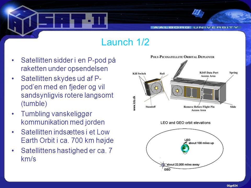05gr834 Launch 1/2 •Satellitten sidder i en P-pod på raketten under opsendelsen •Satellitten skydes ud af P- pod'en med en fjeder og vil sandsynligvis rotere langsomt (tumble) •Tumbling vanskeliggør kommunikation med jorden •Satellitten indsættes i et Low Earth Orbit i ca.