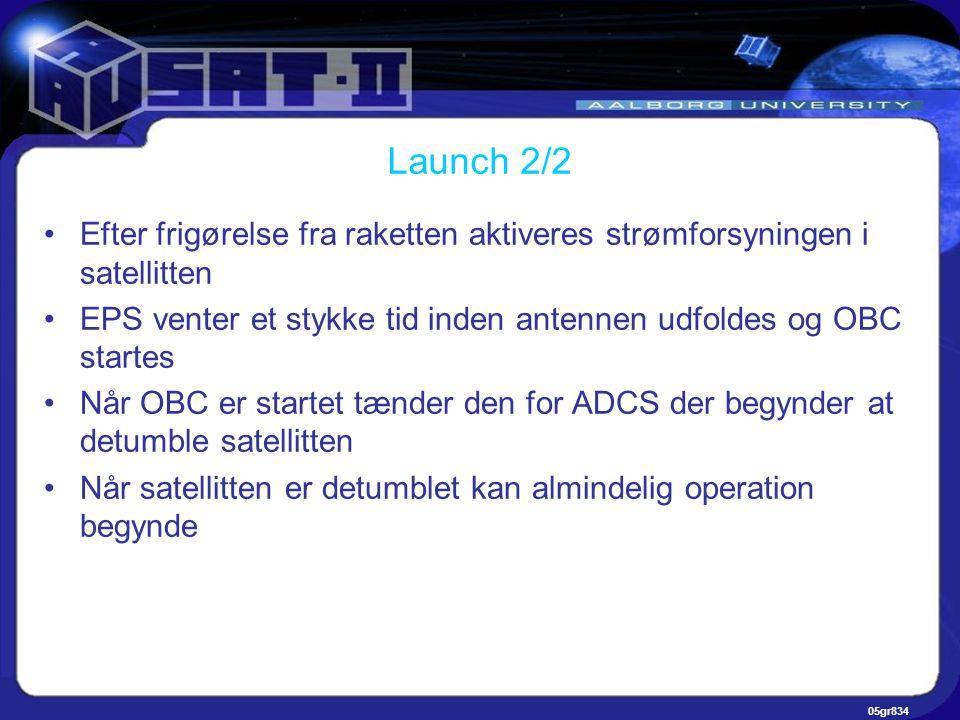 05gr834 Launch 2/2 •Efter frigørelse fra raketten aktiveres strømforsyningen i satellitten •EPS venter et stykke tid inden antennen udfoldes og OBC startes •Når OBC er startet tænder den for ADCS der begynder at detumble satellitten •Når satellitten er detumblet kan almindelig operation begynde