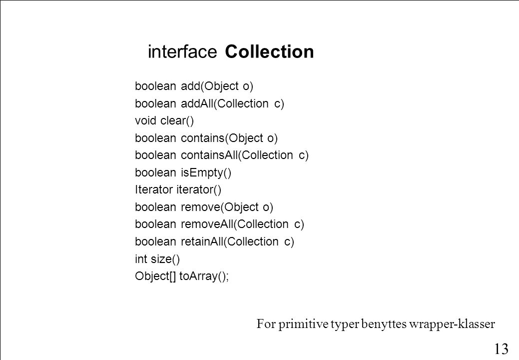 13 boolean add(Object o) boolean addAll(Collection c) void clear() boolean contains(Object o) boolean containsAll(Collection c) boolean isEmpty() Iterator iterator() boolean remove(Object o) boolean removeAll(Collection c) boolean retainAll(Collection c) int size() Object[] toArray(); interface Collection For primitive typer benyttes wrapper-klasser