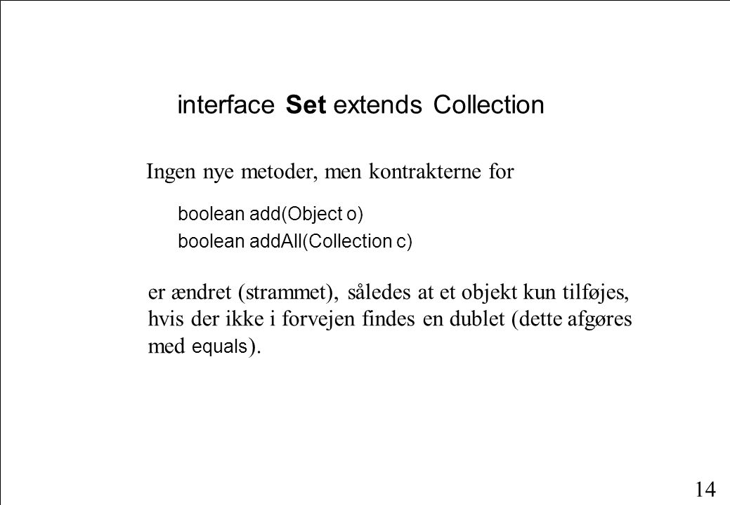 14 interface Set extends Collection boolean add(Object o) boolean addAll(Collection c) Ingen nye metoder, men kontrakterne for er ændret (strammet), således at et objekt kun tilføjes, hvis der ikke i forvejen findes en dublet (dette afgøres med equals ).