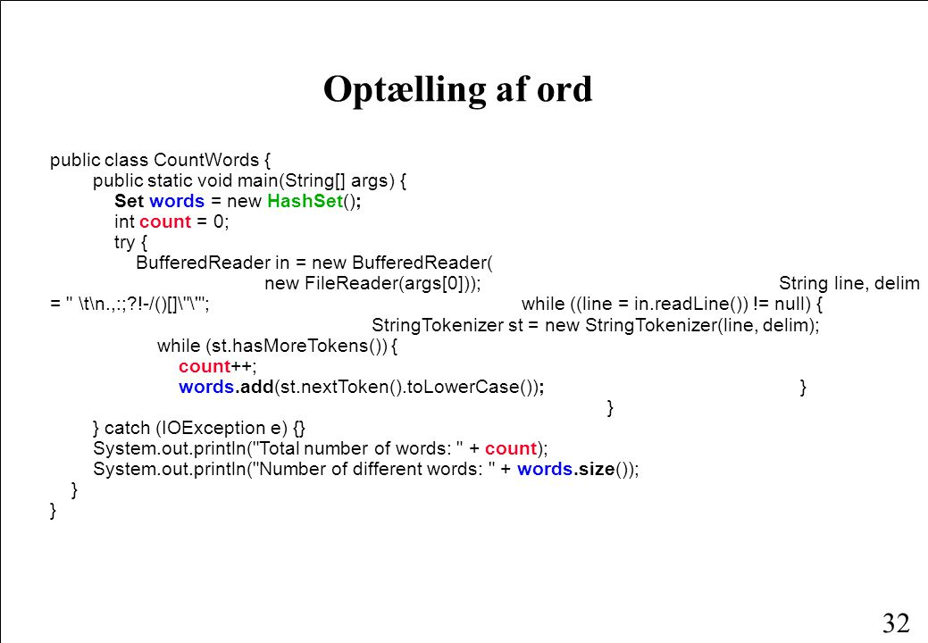 32 Optælling af ord public class CountWords { public static void main(String[] args) { Set words = new HashSet(); int count = 0; try { BufferedReader in = new BufferedReader( new FileReader(args[0])); String line, delim = \t\n.,:; !-/()[]\ \ ; while ((line = in.readLine()) != null) { StringTokenizer st = new StringTokenizer(line, delim); while (st.hasMoreTokens()) { count++; words.add(st.nextToken().toLowerCase()); } } } catch (IOException e) {} System.out.println( Total number of words: + count); System.out.println( Number of different words: + words.size()); } }