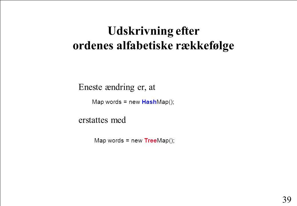 39 Udskrivning efter ordenes alfabetiske rækkefølge Eneste ændring er, at Map words = new HashMap(); erstattes med Map words = new TreeMap();