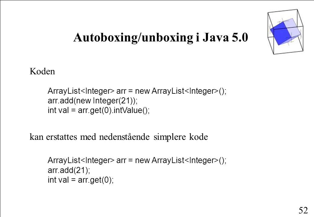 52 Autoboxing/unboxing i Java 5.0 Koden ArrayList arr = new ArrayList (); arr.add(new Integer(21)); int val = arr.get(0).intValue(); kan erstattes med nedenstående simplere kode ArrayList arr = new ArrayList (); arr.add(21); int val = arr.get(0);