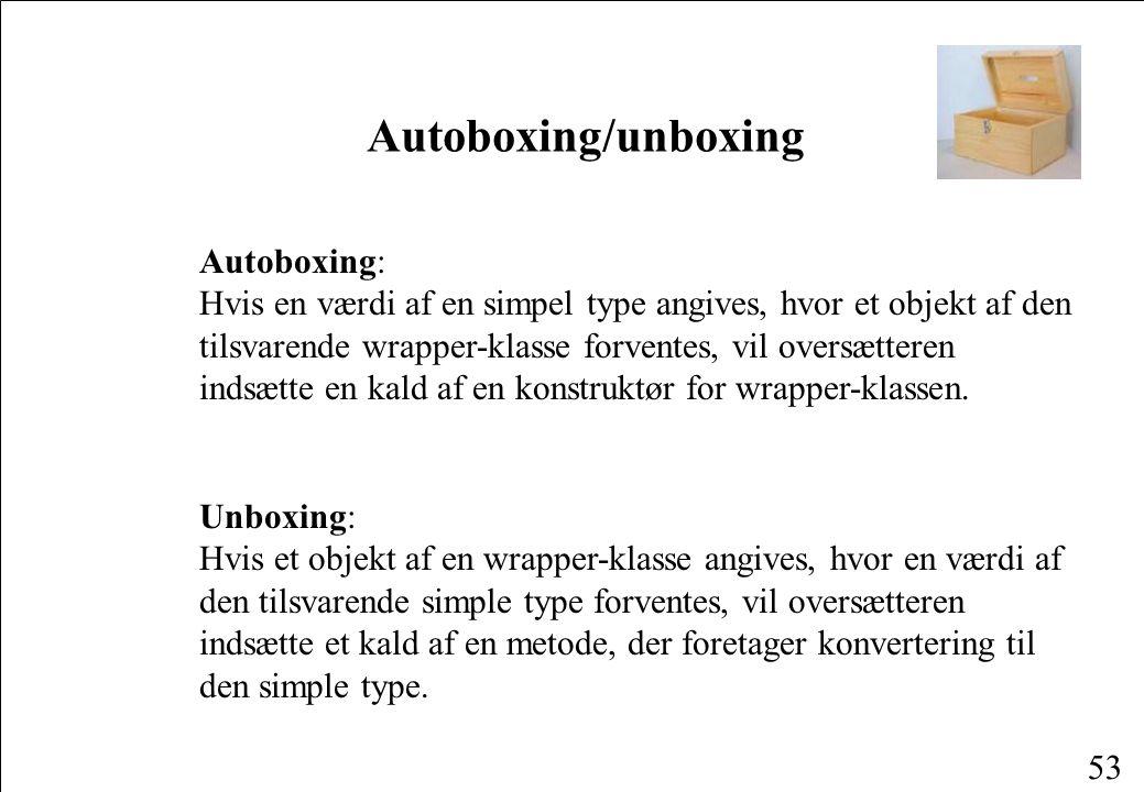53 Autoboxing/unboxing Autoboxing: Hvis en værdi af en simpel type angives, hvor et objekt af den tilsvarende wrapper-klasse forventes, vil oversætteren indsætte en kald af en konstruktør for wrapper-klassen.